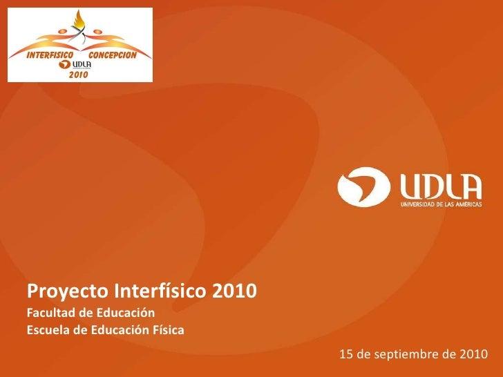 Proyecto Interfísico 2010 Facultad de Educación Escuela de Educación Física 15 de septiembre de 2010
