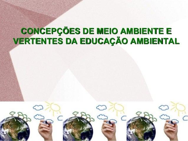 CONCEPÇÕES DE MEIO AMBIENTE ECONCEPÇÕES DE MEIO AMBIENTE E VERTENTES DA EDUCAÇÃO AMBIENTALVERTENTES DA EDUCAÇÃO AMBIENTAL