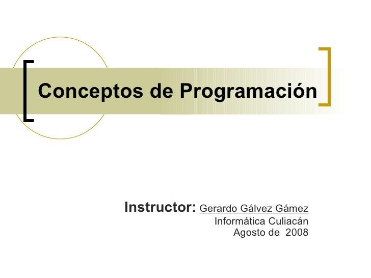 Conceptos de Programación Instructor:   Gerardo Gálvez Gámez Informática Culiacán Agosto de  2008