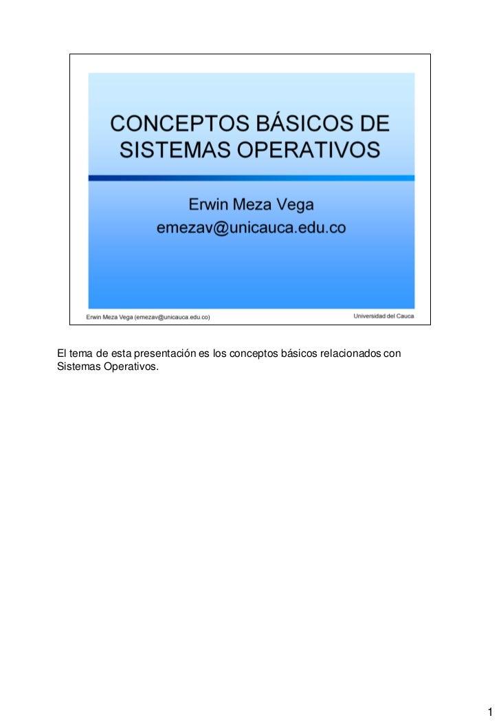 El tema de esta presentación es los conceptos básicos relacionados conSistemas Operativos.                                ...