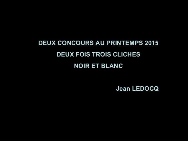 DEUX CONCOURS AU PRINTEMPS 2015 DEUX FOIS TROIS CLICHES NOIR ET BLANC Jean LEDOCQ