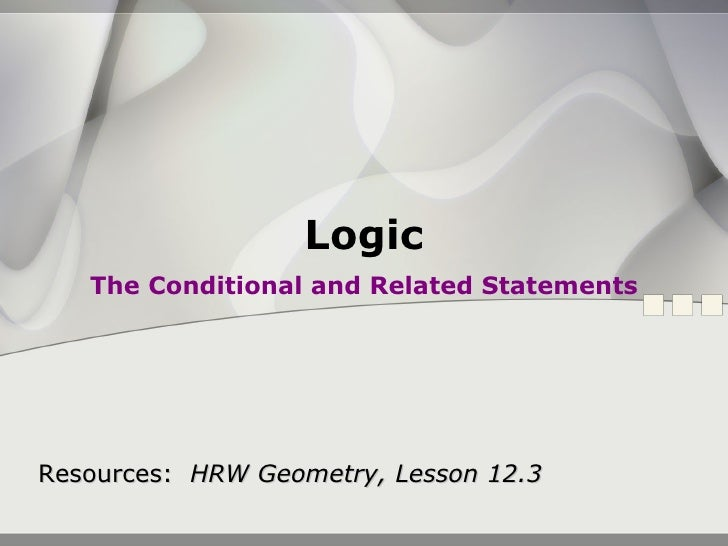 Logic The Conditional and Related Statements Resources:  HRW Geometry, Lesson 12.3