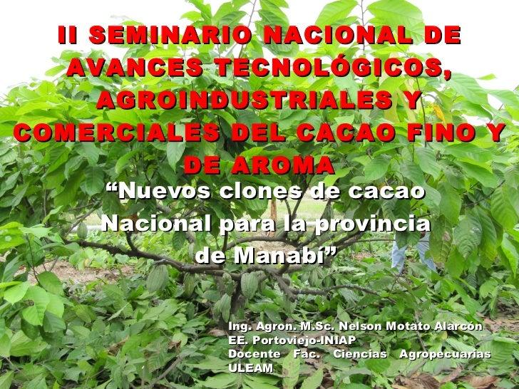 """II SEMINARIO NACIONAL DE AVANCES TECNOLÓGICOS, AGROINDUSTRIALES Y COMERCIALES DEL CACAO FINO Y DE AROMA """" Nuevos clones de..."""