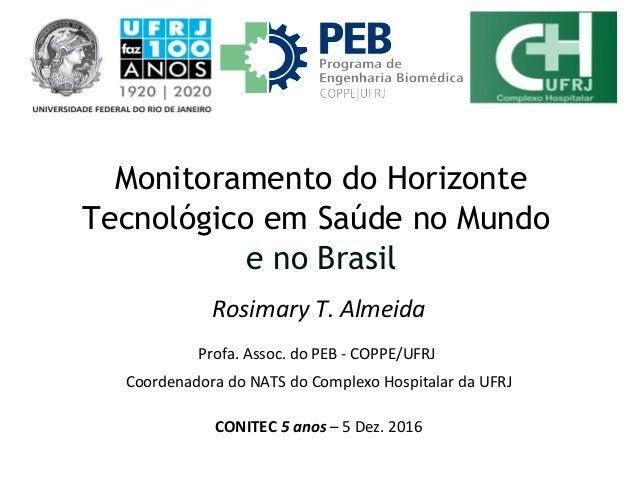 Rosimary T. Almeida Profa. Assoc. do PEB - COPPE/UFRJ Coordenadora do NATS do Complexo Hospitalar da UFRJ CONITEC 5 anos –...