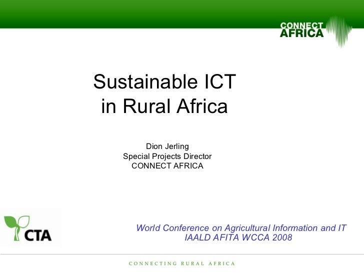 Sustainable ICT  in Rural Africa  Dion Jerling Special Projects Director CONNECT AFRICA World Conference on Agricultural I...