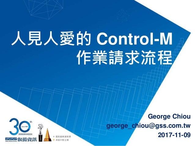 人見人愛的 Control-M 作業請求流程 George Chiou george_chiou@gss.com.tw 2017-11-09國家產業創新獎 卓越中堅企業