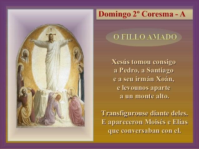 2, 13-17 Xesús tomou consigoXesús tomou consigo a Pedro, a Santiagoa Pedro, a Santiago e a seu irmán Xoán,e a seu irmán Xo...