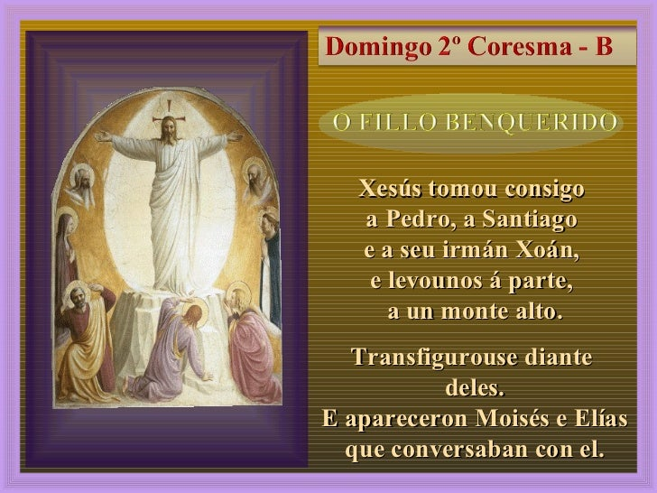 2, 13-17 Xesús tomou consigo  a Pedro, a Santiago  e a seu irmán Xoán,  e levounos á parte,  a un monte alto. Transfigurou...