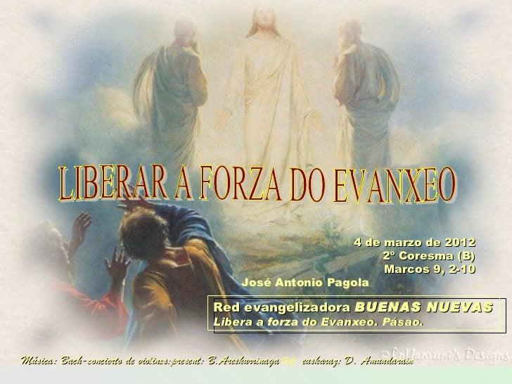 4 de marzo de 2012 2º Coresma (B) Marcos 9, 2-10 Red evangelizadora  BUENAS NUEVAS Libera a  forza  do Evanxeo. Pásao. Jos...
