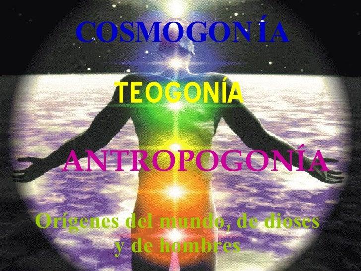COSMOGONÍA Orígenes del mundo, de dioses y de hombres TEOGONÍA ANTROPOGONÍA