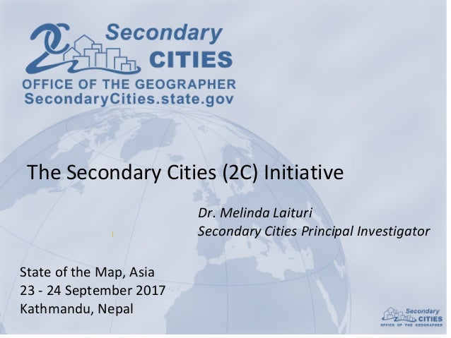 Dr.	Melinda	Laituri Secondary	Cities	Principal	Investigator State	of	the	Map,	Asia 23	- 24	September	2017 Kathmandu,	Nepal...