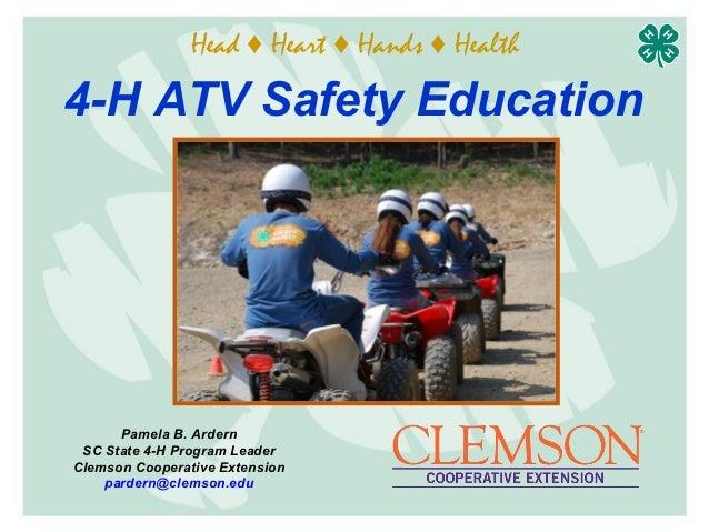 Head ♦ Heart ♦ Hands ♦ Health4-H ATV Safety Education      Pamela B. Ardern SC State 4-H Program LeaderClemson Cooperative...