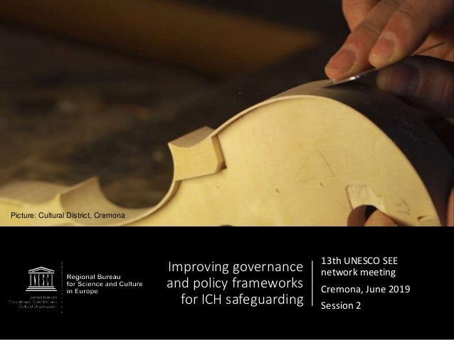 Improving governance and policy frameworks for ICH safeguarding 13th UNESCO SEE network meeting Cremona, June 2019 Session...