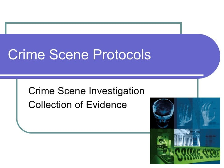 Crime Scene Protocols Crime Scene Investigation Collection of Evidence