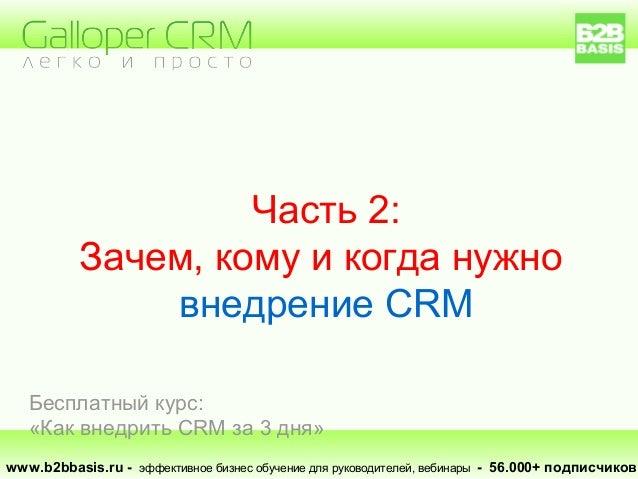 Часть 2: Зачем, кому и когда нужно внедрение CRM www.b2bbasis.ru - эффективное бизнес обучение для руководителей, вебинары...