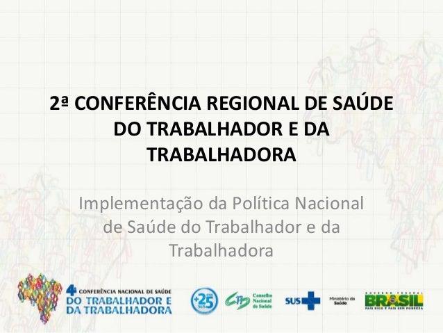 2ª CONFERÊNCIA REGIONAL DE SAÚDE DO TRABALHADOR E DA TRABALHADORA Implementação da Política Nacional de Saúde do Trabalhad...