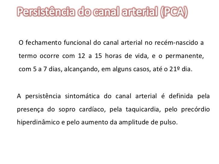 O fechamento funcional do canal arterial no recém-nascido a termo ocorre com 12 a 15 horas de vida, e o permanente, com 5 ...