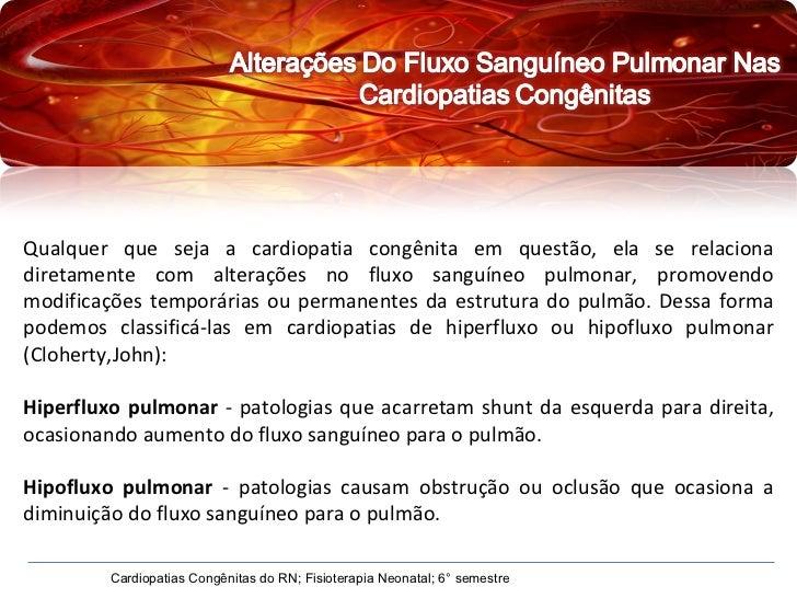 Qualquer que seja a cardiopatia congênita em questão, ela se relaciona diretamente com alterações no fluxo sanguíneo pulmo...