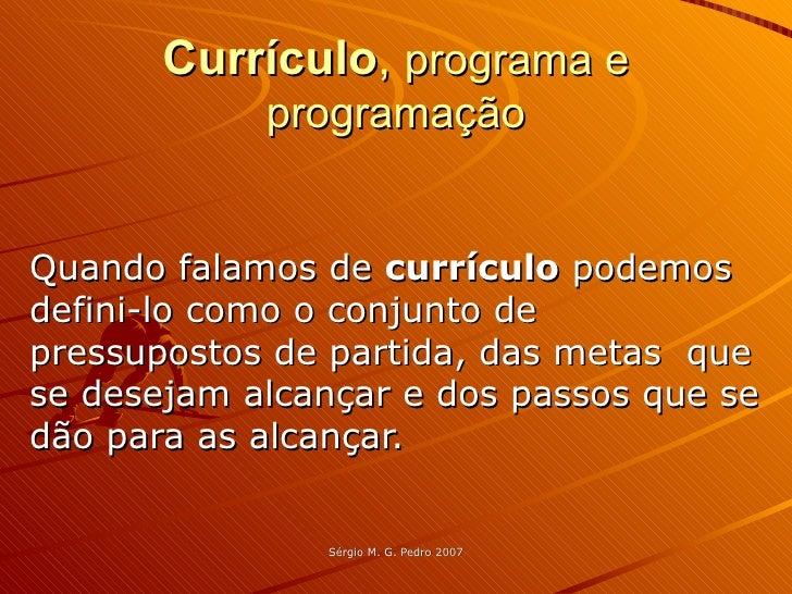 Currículo ,  programa e programação Quando falamos de  currículo  podemos defini-lo como o conjunto de pressupostos de par...