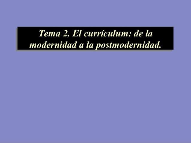 Tema 2. El currículum: de la modernidad a la postmodernidad. Tema 2. El currículum: de la modernidad a la postmodernidad.