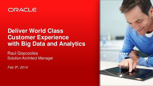 Deliver World Class Customer Experience with Big Data and Analytics Raul Goycoolea Solution Architect Manager Feb 5th, 201...