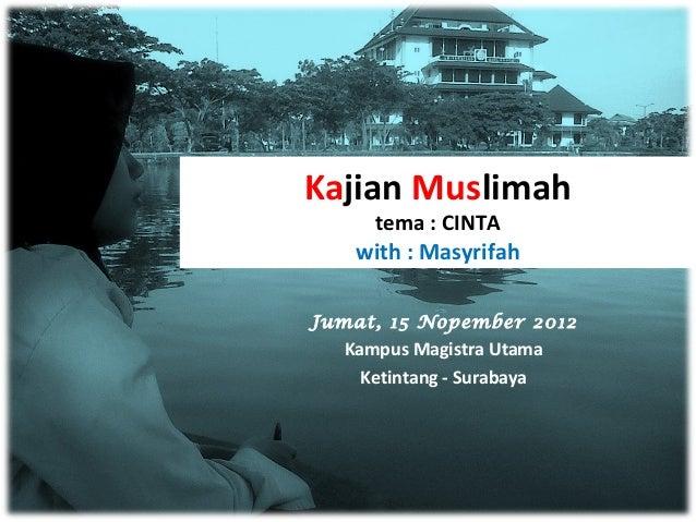 Kajian Muslimah    tema : CINTA   with : MasyrifahJumat, 15 Nopember 2012  Kampus Magistra Utama    Ketintang - Surabaya