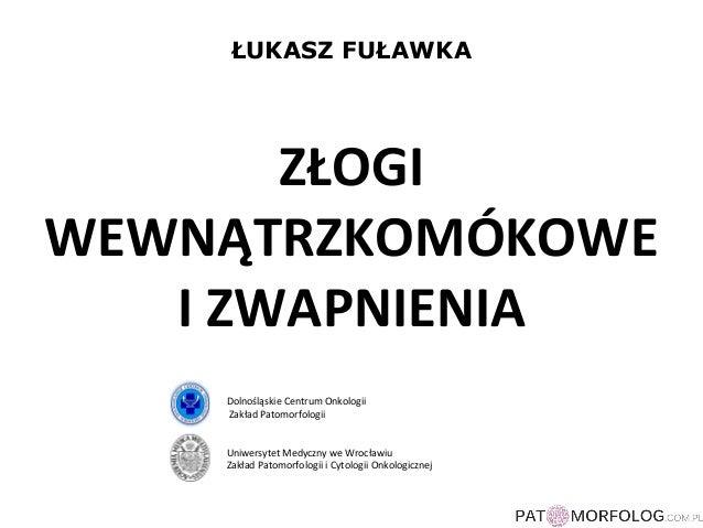 ŁUKASZ FUŁAWKA  ZŁOGI  WEWNĄTRZKOMÓKOWE  I ZWAPNIENIA  Dolnośląskie Centrum Onkologii  Zakład Patomorfologii  Uniwersytet ...
