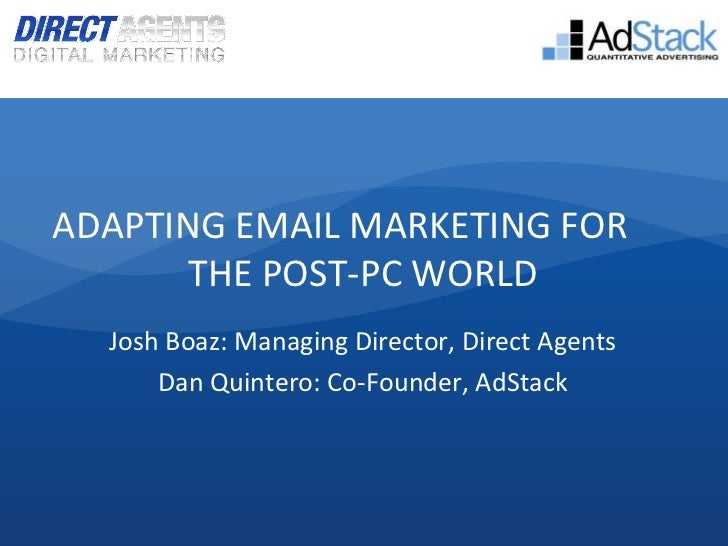 ADAPTING EMAIL MARKETING FOR       THE POST-PC WORLD  Josh Boaz: Managing Director, Direct Agents      Dan Quintero: Co-Fo...