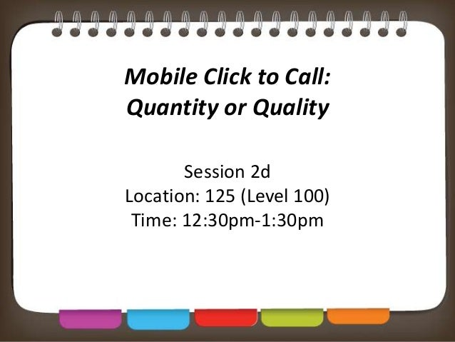 Mobile Click to Call: Quantity or Quality Session 2d Location: 125 (Level 100) Time: 12:30pm-1:30pm