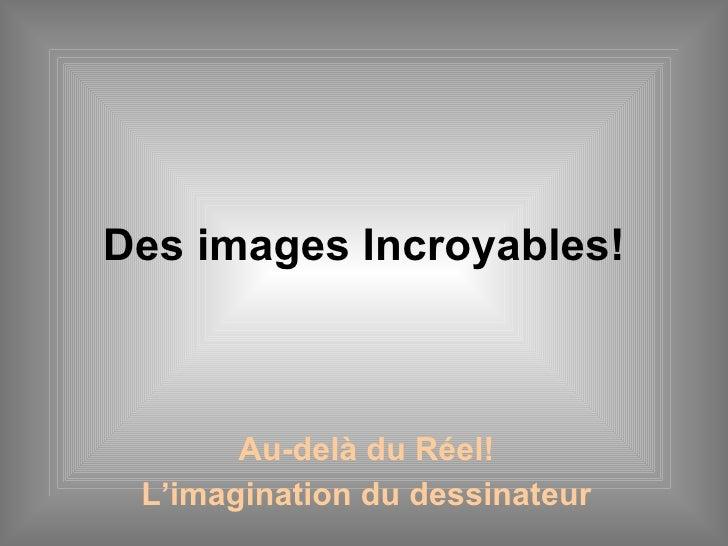 Des images Incroyables! Au-delà du Réel! L'imagination du dessinateur