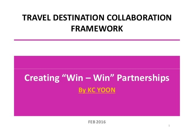 "TRAVEL DESTINATION COLLABORATION FRAMEWORK Creating ""Win – Win"" Partnerships By KC YOON 1 FEB 2016"
