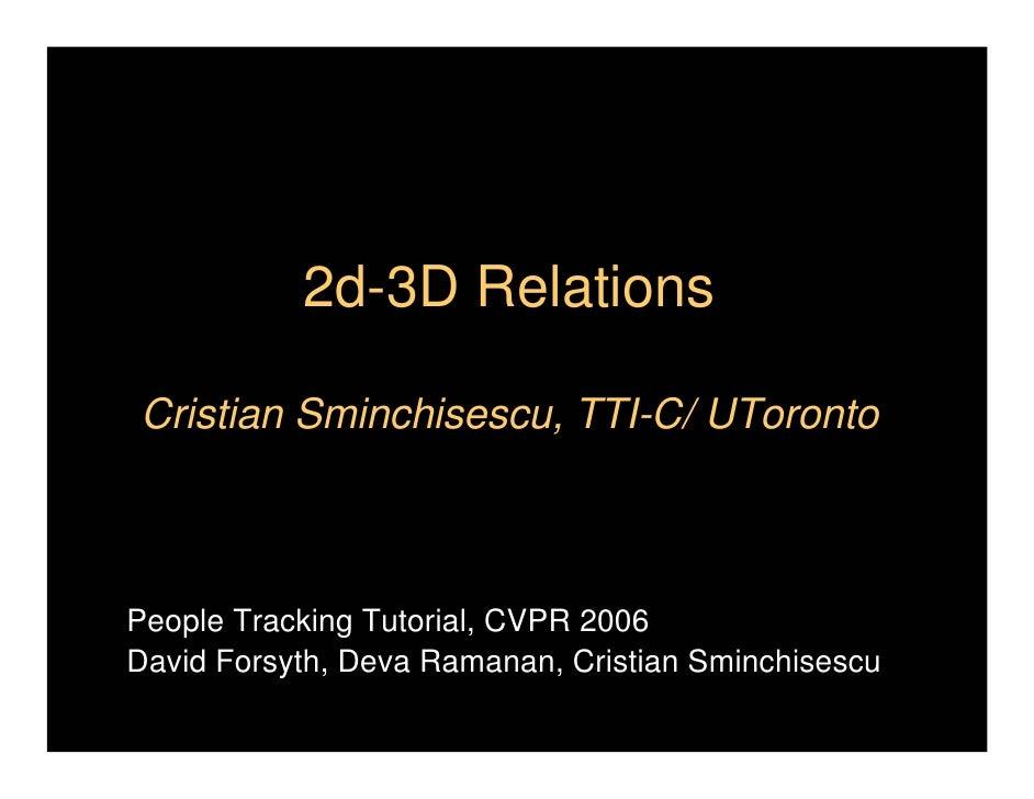 2d-3D RelationsCristian Sminchisescu, TTI-C/ UTorontoPeople Tracking Tutorial, CVPR 2006David Forsyth, Deva Ramanan, Crist...