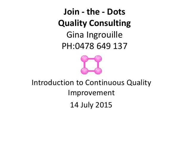 Join - the - Dots Quality Consulting Gina Ingrouille PH:0478 649 137 Introduction to Continuous Quality Improvement 14 Jul...