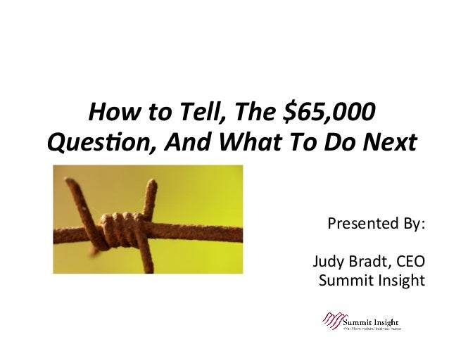 Wired!	 How	to	Tell,	The	$65,000	 Ques2on,	And	What	To	Do	Next	 	 	 Presented	By:		 					 Judy	Bradt,	CEO	 Summit	Insight