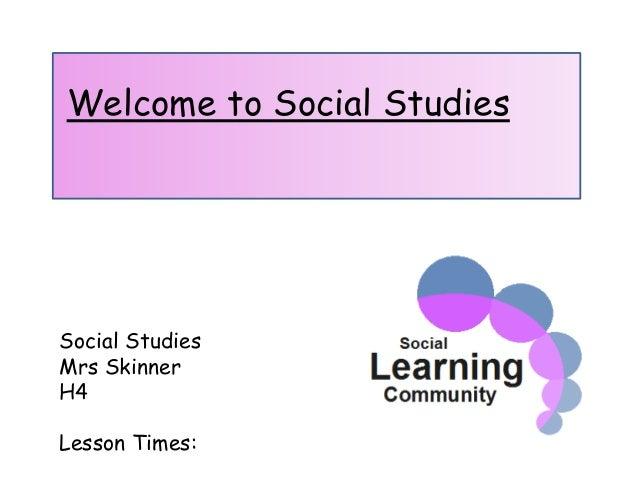 Welcome to Social Studies Social Studies Mrs Skinner H4 Lesson Times: