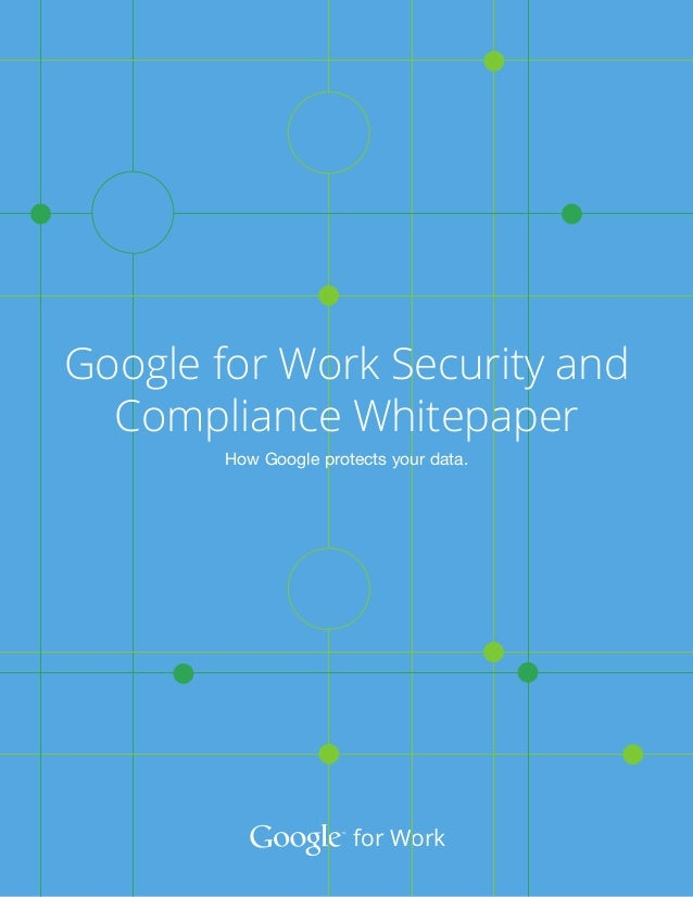 For Work Google For Work Security And Compliance Whitepaper How Google Protects Your Data