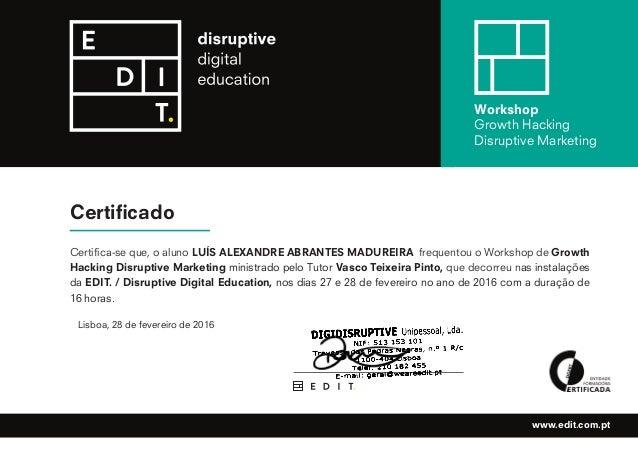 Certificado Workshop Growth Hacking Disruptive Marketing www.edit.com.pt Certifica-se que, o aluno LUÍS ALEXANDRE ABRANTES...