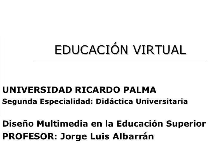 EDUCACIÓN   VIRTUAL UNIVERSIDAD RICARDO PALMA Segunda Especialidad: Didáctica Universitaria Diseño Multimedia en la Educac...