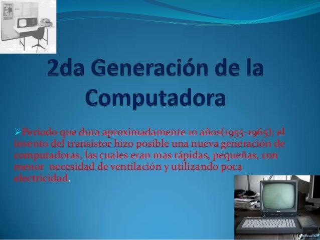 Periodo que dura aproximadamente 10 años(1955-1965): elinvento del transistor hizo posible una nueva generación decomputa...