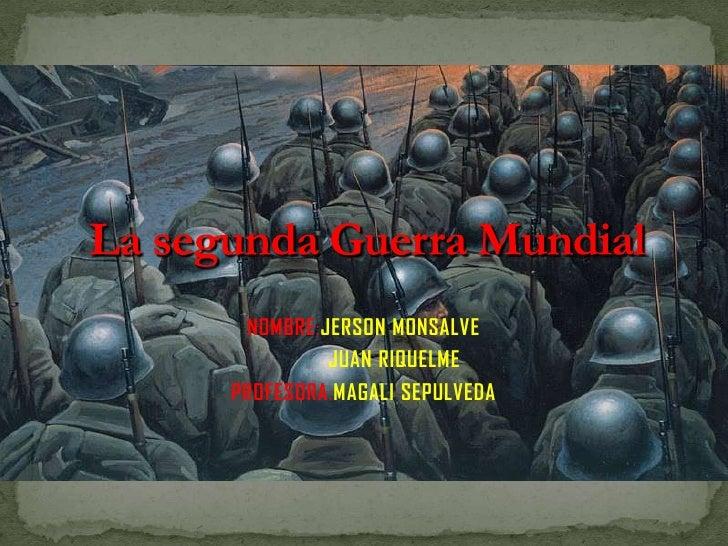 NOMBRE:JERSONMONSALVE<br />JUAN RIQUELME<br />PROFESORA:MAGALI SEPULVEDA<br />La segunda Guerra Mundial<br />
