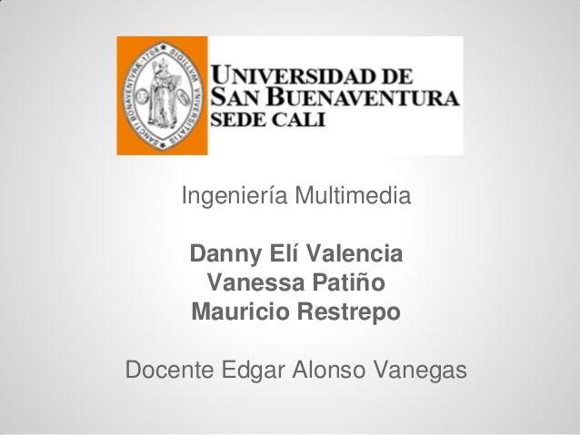Ingeniería Multimedia Danny Elí Valencia Vanessa Patiño Mauricio Restrepo Docente Edgar Alonso Vanegas