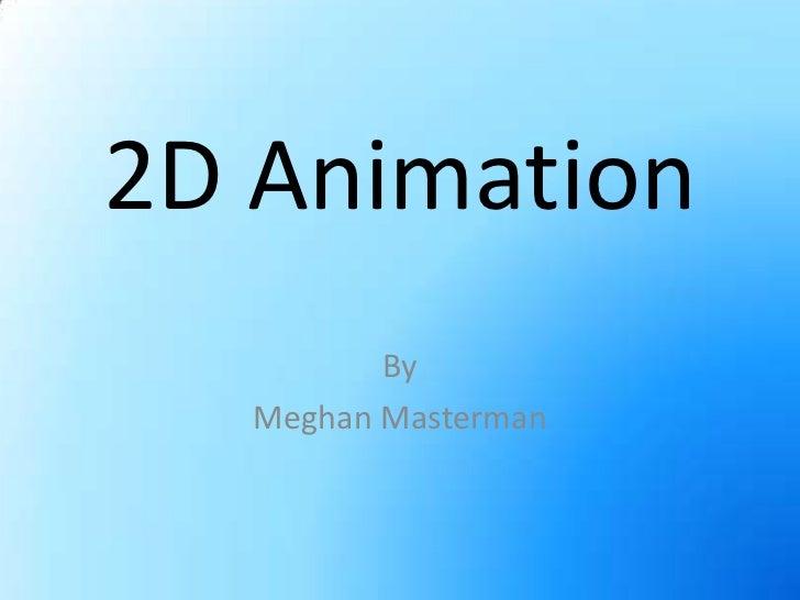 2D Animation<br />By<br />Meghan Masterman<br />