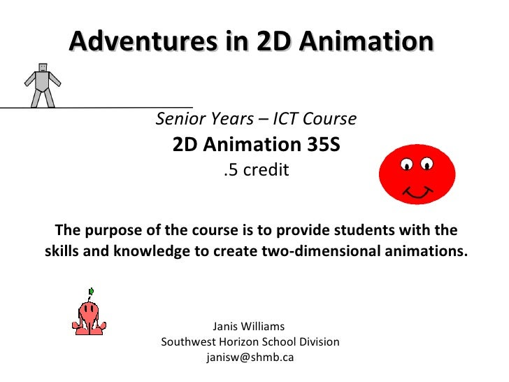 Senior Years – ICT Course 2D Animation 35S .5 credit The purpose of the course is to provide students with the skills and ...