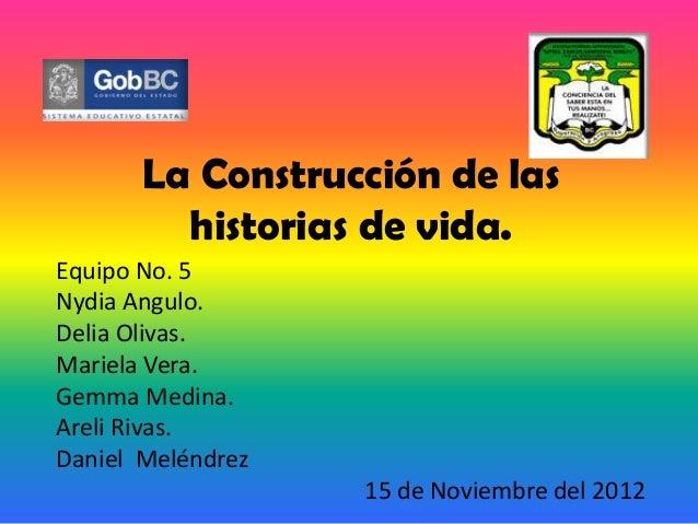 La Construcción de las         historias de vida.Equipo No. 5Nydia Angulo.Delia Olivas.Mariela Vera.Gemma Medina.Areli Riv...