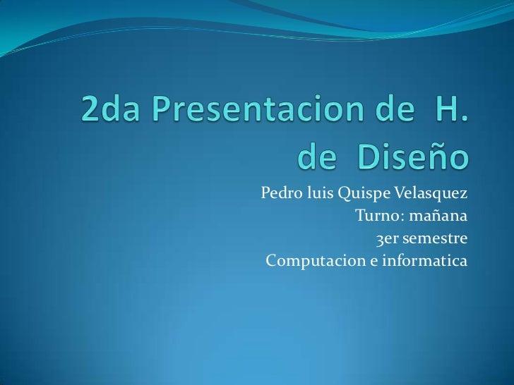 Pedro luis Quispe Velasquez            Turno: mañana               3er semestre Computacion e informatica