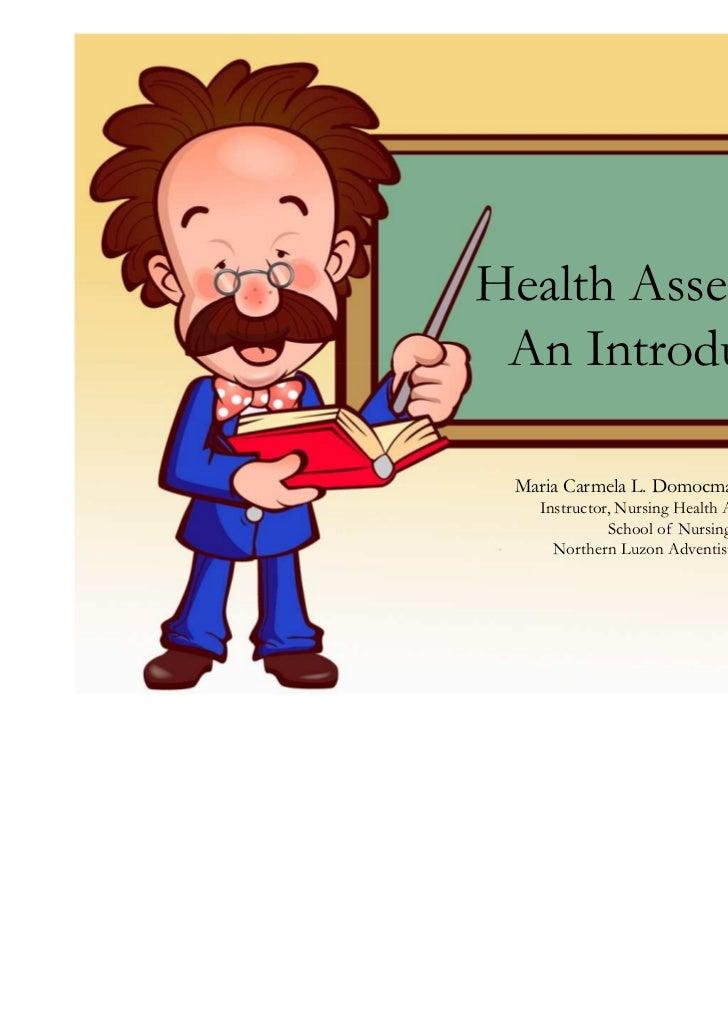 Health Assessment: An Introduction Maria Carmela L. Domocmat, RN, MSN   Instructor, Nursing Health Assessment             ...