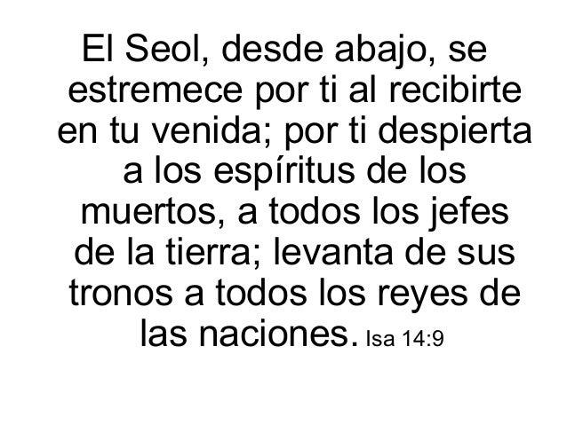 El Seol, desde abajo, se estremece por ti al recibirte en tu venida; por ti despierta a los espíritus de los muertos, a to...