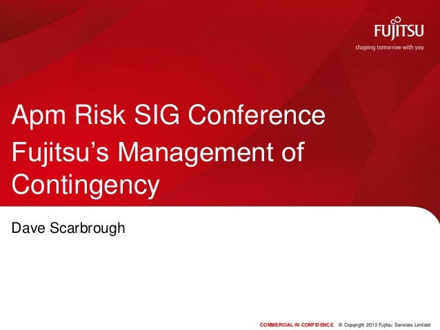 COMMERCIAL IN CONFIDENCE © Copyright 2013 Fujitsu Services LimitedApm Risk SIG ConferenceFujitsu's Management ofContingenc...