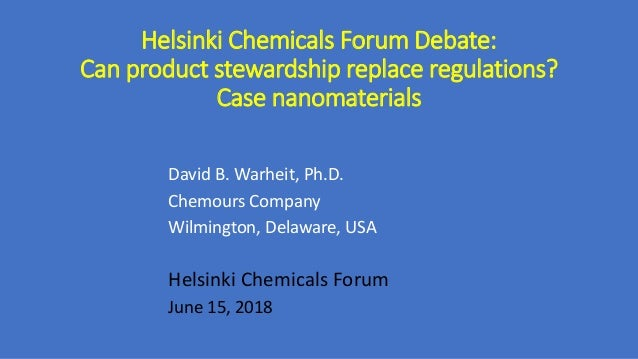 Helsinki Chemicals Forum Debate: Can product stewardship replace regulations? Case nanomaterials David B. Warheit, Ph.D. C...