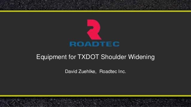 Equipment for TXDOT Shoulder Widening David Zuehlke, Roadtec Inc.